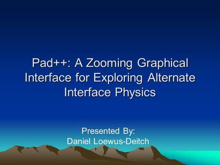 Pad++: A Zooming Graphical Interface for Exploring Alternate Interface Physics Presented By: Daniel Loewus-Deitch.