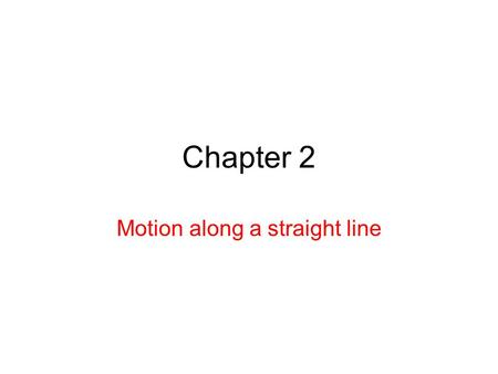 Chapter 2 Motion along a straight line 2.2 Motion Motion: change in position in relation with an object of reference. The study of motion is called kinematics.