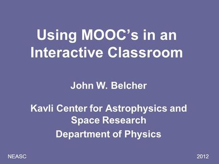 NEASC 2012 Using MOOC's in an Interactive Classroom John W. Belcher Kavli Center for Astrophysics and Space Research Department of Physics.