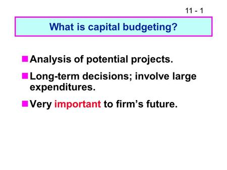 11 - 1 What is capital budgeting? Analysis of potential projects. Long-term decisions; involve large expenditures. Very important to firm's future.