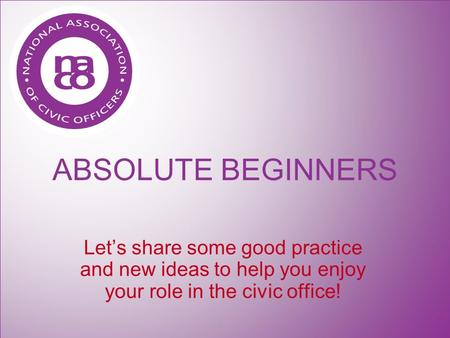 ABSOLUTE BEGINNERS Let's share some good practice and new ideas to help you enjoy your role in the civic office!