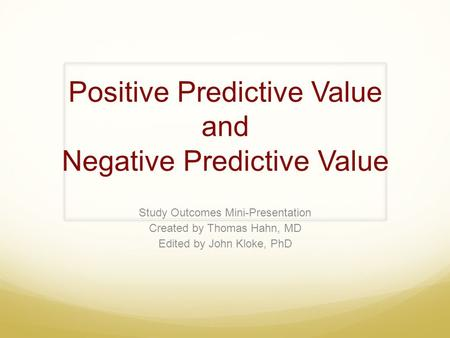 Positive Predictive Value and Negative Predictive Value Study Outcomes Mini-Presentation Created by Thomas Hahn, MD Edited by John Kloke, PhD.