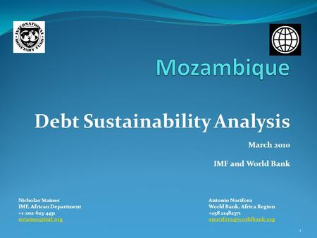 Debt Sustainability Analysis March 2010 IMF and World Bank Nicholas StainesAntonio Nucifora IMF, African DepartmentWorld Bank, Africa Region +1-202-623-4431+258.