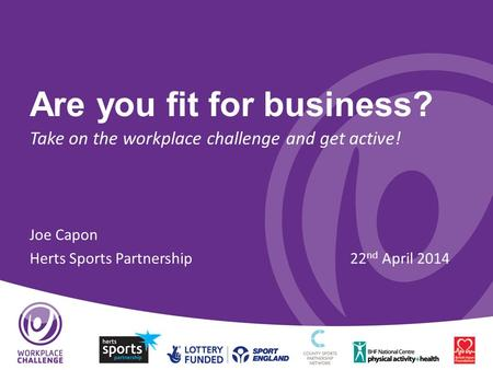 Are you fit for business? Take on the workplace challenge and get active! Joe Capon Herts Sports Partnership22 nd April 2014.
