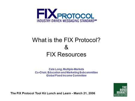 What is the FIX Protocol? & FIX Resources Cate Long, Multiple-Markets Co-Chair, Education and Marketing Subcommittee Global Fixed Income Committee The.