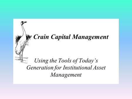 Using the Tools of Today's Generation for Institutional Asset Management Crain Capital Management.