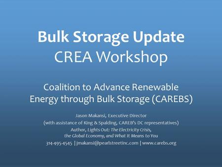 The Policy Voice for Energy Storage Bulk Storage Update CREA Workshop Jason Makansi, Executive Director (with assistance of King & Spalding, CAREB's DC.