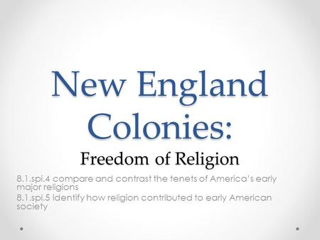 New England Colonies: Freedom of Religion 8.1.spi.4 compare and contrast the tenets of America's early major religions 8.1.spi.5 identify how religion.