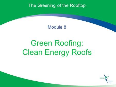 The Greening of the Rooftop Module 8 Green Roofing: Clean Energy Roofs.