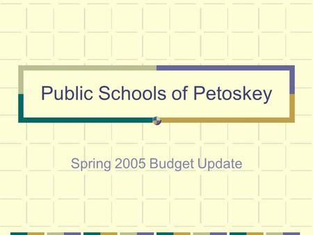 Public Schools of Petoskey Spring 2005 Budget Update.