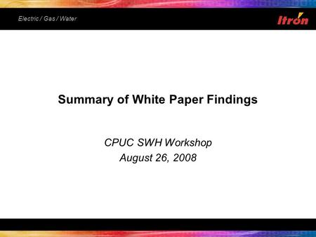Electric / Gas / Water Summary of White Paper Findings CPUC SWH Workshop August 26, 2008.