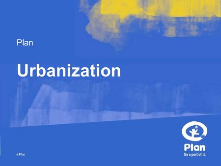 Plan © Plan Urbanization. © Plan What is urbanisation? The movement of humans from one area to another, sometimes over large distances. Movement of humans,