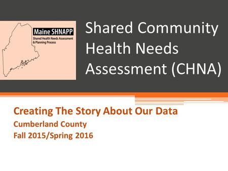 Shared Community Health Needs Assessment (CHNA) Creating The Story About Our Data Cumberland County Fall 2015/Spring 2016.