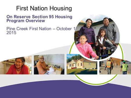 Working together for housing solutions First Nation Housing On Reserve Section 95 Housing Program Overview Pine Creek First Nation – October 13, 2015.