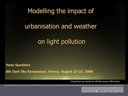 Modelling the impact of urbanisation and weather on light pollution Afstand 5 km van stad 4x4 km 100.000 inwoners 1000 lum/inw Henk Spoelstra 8th Dark.