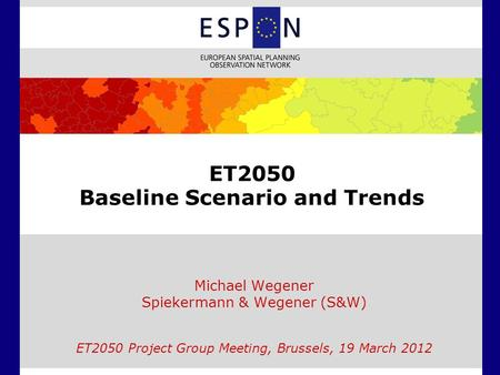 ET2050 Baseline Scenario and Trends Michael Wegener Spiekermann & Wegener (S&W) ET2050 Project Group Meeting, Brussels, 19 March 2012.