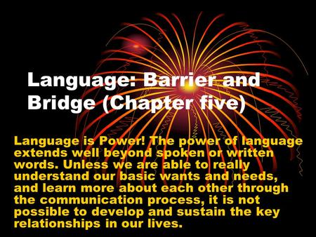 Language: Barrier and Bridge (Chapter five) Language is Power! The power of language extends well beyond spoken or written words. Unless we are able to.
