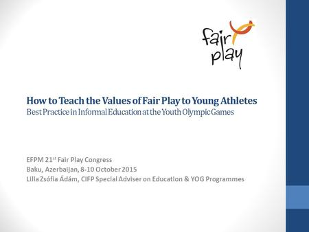 How to Teach the Values of Fair Play to Young Athletes Best Practice in Informal Education at the Youth Olympic Games EFPM 21 st Fair Play Congress Baku,
