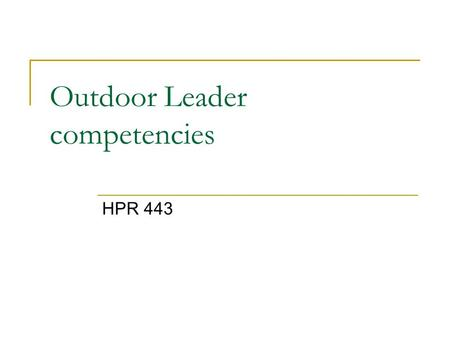 HPR 443 Outdoor Leader competencies. Overview (1) knowledge and skills (2) educational and psychological foundations (3) outdoor education foundations.