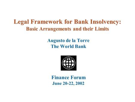 Legal Framework for Bank Insolvency: Basic Arrangements and their Limits Augusto de la Torre The World Bank Finance Forum June 20-22, 2002.