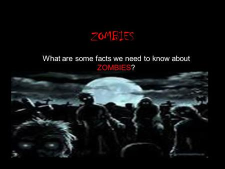 ZOMBIES What are some facts we need to know about ZOMBIES?