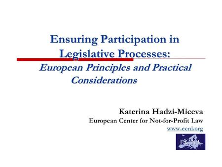 Ensuring Participation in Legislative Processes: European Principles and Practical Considerations Katerina Hadzi-Miceva European Center for Not-for-Profit.