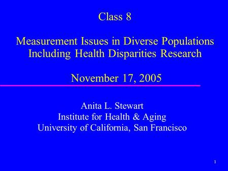 1 Class 8 Measurement Issues in Diverse Populations Including Health Disparities Research November 17, 2005 Anita L. Stewart Institute for Health & Aging.