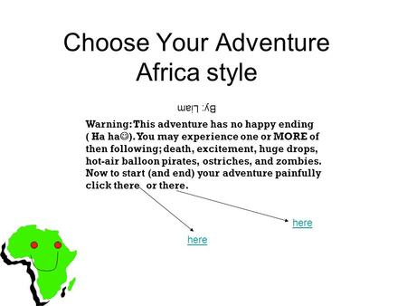 Choose Your Adventure Africa style Warning: This adventure has no happy ending ( Ha ha ). You may experience one or MORE of then following; death, excitement,