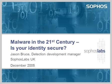 Malware in the 21 st Century – Is your identity secure? Jason Bruce, Detection development manager SophosLabs UK December 2005.