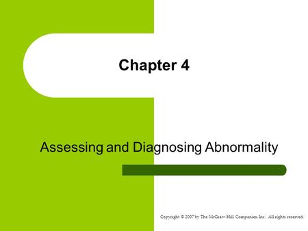 Copyright © 2007 by The McGraw-Hill Companies, Inc. All rights reserved. Chapter 4 Assessing and Diagnosing Abnormality.