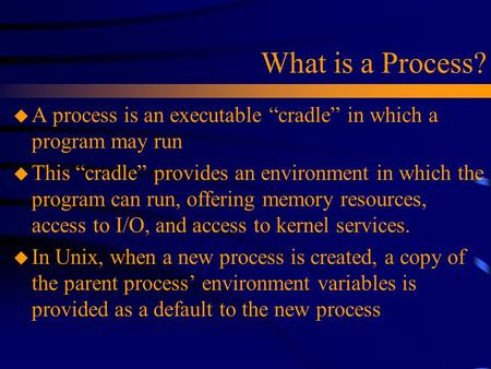 "What is a Process? u A process is an executable ""cradle"" in which a program may run u This ""cradle"" provides an environment in which the program can run,"