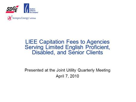 LIEE Capitation Fees to Agencies Serving Limited English Proficient, Disabled, and Senior Clients Presented at the Joint Utility Quarterly Meeting April.