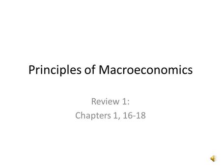 Principles of Macroeconomics Review 1: Chapters 1, 16-18.