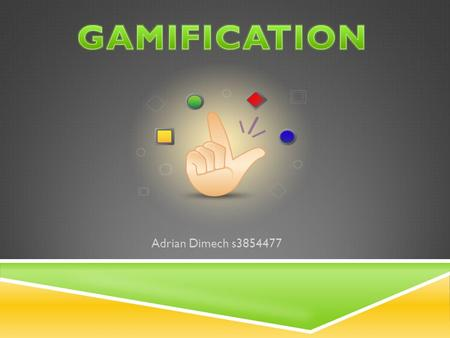 Adrian Dimech s3854477.  Gamification is the use of game thinking and game mechanics in a non- game context.game mechanics  Engages users and solve.