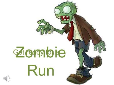 Zombie Run Get ready for a Rules Perform the required actions in your own personal space Pay attention and read each slide carefully Watch out and avoid.