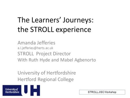 STROLL JISC Workshop 'Unlocking the full potential of technology in student learning' The Learners' Journeys: the STROLL experience Amanda Jefferies