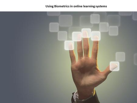 Biotechnology By Denise Ogden Using Biometrics in online learning systems.