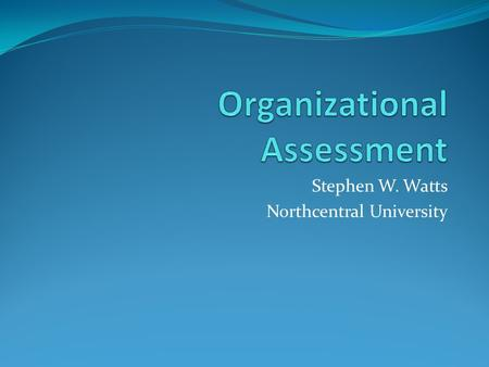 Stephen W. Watts Northcentral University. Organizational Assessment Current e-Learning Portfolio Readiness of e-Learners Maintenance Support System Needs.