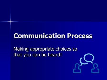 Communication Process Making appropriate choices so that you can be heard!