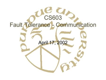 CS603 Fault Tolerance - Communication April 17, 2002.