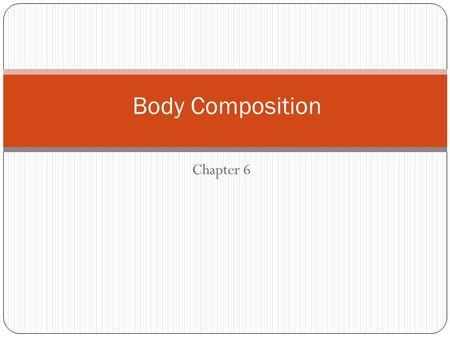 Chapter 6 Body Composition. What Is Body Composition? Body composition = the body's relative amounts of fat mass and fat-free mass (bone, water, muscle,