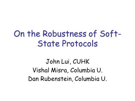 On the Robustness of Soft- State Protocols John Lui, CUHK Vishal Misra, Columbia U. Dan Rubenstein, Columbia U.