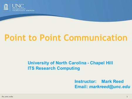 Its.unc.edu 1 University of North Carolina - Chapel Hill ITS Research Computing Instructor: Mark Reed   Point to Point Communication.