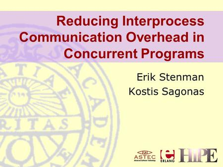 Reducing Interprocess Communication Overhead in Concurrent Programs Erik Stenman Kostis Sagonas.