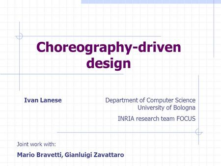 Ivan LaneseDepartment of Computer Science University of Bologna INRIA research team FOCUS Choreography-driven design Joint work with: Mario Bravetti, Gianluigi.