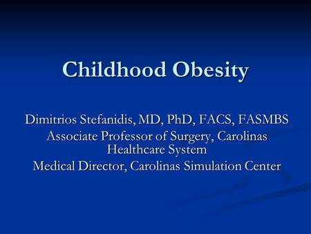 Childhood Obesity Dimitrios Stefanidis, MD, PhD, FACS, FASMBS Associate Professor of Surgery, Carolinas Healthcare System Medical Director, Carolinas Simulation.