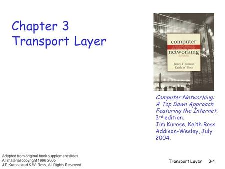 Transport Layer3-1 Chapter 3 Transport Layer Computer Networking: A Top Down Approach Featuring the Internet, 3 rd edition. Jim Kurose, Keith Ross Addison-Wesley,