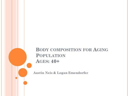 B ODY COMPOSITION FOR A GING P OPULATION A GES : 40+ Austin Neis & Logan Emendorfer.
