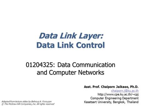 Data Link Layer: Data Link Control 01204325: Data Communication and Computer Networks Asst. Prof. Chaiporn Jaikaeo, Ph.D.