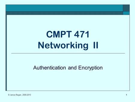 1 CMPT 471 Networking II Authentication and Encryption © Janice Regan, 2006-2013.